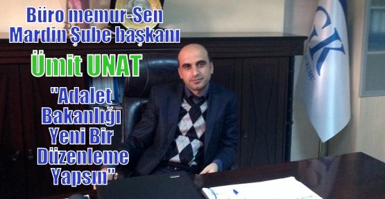 Büro memur-Sen Mardin Şube başkanı Ümit UNAT'Adalet Bakanlığından Yeni Bir Düzenleme yapılsın'
