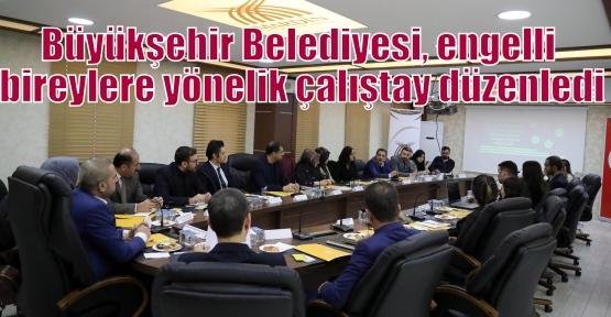 Büyükşehir Belediyesi, engelli bireylere yönelik çalıştay düzenledi