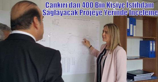 Çankırı'dan 400 Bin Kişiye İstihdam Sağlayacak Projeye Yerinde İnceleme