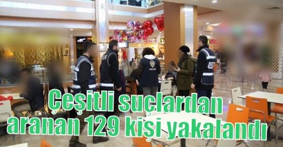 Çeşitli suçlardan aranan 129 kişi yakalandı