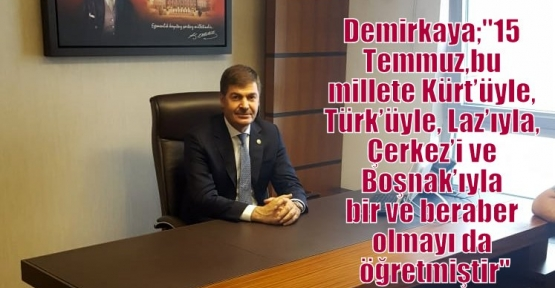 Demirkaya;'15 Temmuz, bu millete Kürt'üyle, Türk'üyle, Laz'ıyla, Çerkez'i ve Boşnak'ıyla bir ve beraber olmayı da öğretmiştir'
