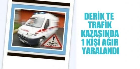 DERİK TE  TRAFİK KAZASINDA 1 KİŞİ AĞIR YARALANDI