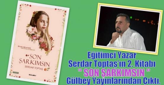 Eğitimci Yazar Serdar Toptaş'ın 2. Kitabı ''SON ŞARKIMSIN'' Gülbey Yayınlarından Çıktı.