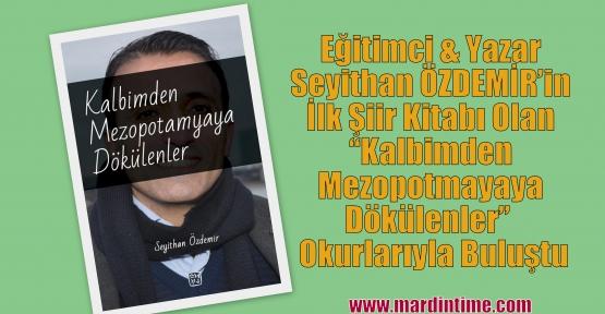 """Eğitimci & Yazar Seyithan ÖZDEMİR'in İlk Şiir Kitabı Olan 'Kalbimden Mezopotmayaya Dökülenler"""" Adıyla Okurlarıyla Buluştu"""