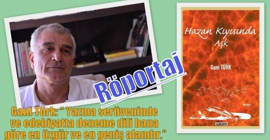 """Gani Türk: """" Yazma serüveninde ve edebiyatta deneme dili bana göre en özgür ve en geniş alandır."""""""