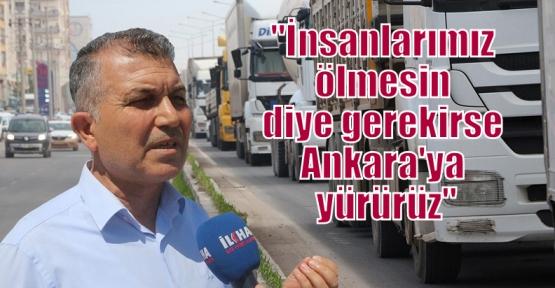 """""""İnsanlarımız ölmesin diye gerekirse Ankara'ya yürürüz"""""""