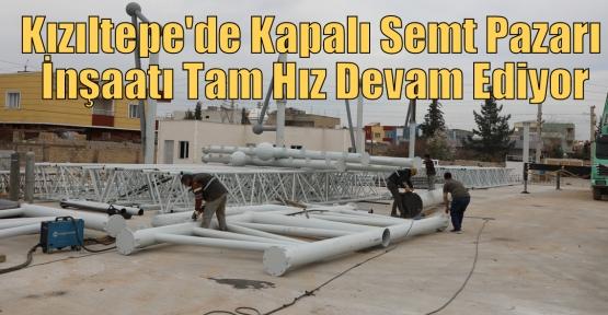 Kızıltepe Kapalı Semt Pazarı İnşaatı Tam Hız Devam Ediyor