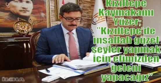 """Kızıltepe Kaymakamı Yüzer;"""" Kızıltepe'de inşallah güzel şeyler yapmak için elimizden geleni yapacağız"""""""
