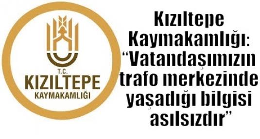 """Kızıltepe Kaymakamlığı: """"Vatandaşımızın trafo merkezinde yaşadığı bilgisi asılsızdır"""""""