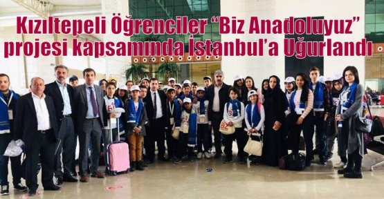 """Kızıltepeli Öğrenciler """"Biz Anadoluyuz"""" projesi kapsamında İstanbul'a Uğurlandı"""