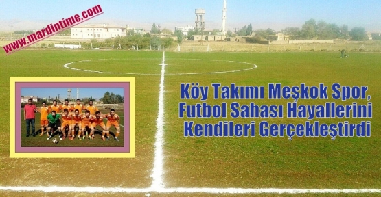 Köy Takımı Meşkok Spor, Futbol Sahası Hayallerini Kendileri Gerçekleştirdi