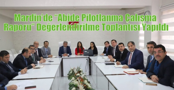 """Mardin'de """"Abide Pilotlanma Çalışma Raporu"""" Değerlendirilme Toplantısı Yapıldı"""
