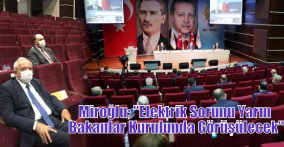 Miroğlu; ''Elektrik Sorunu Yarın Bakanlar Kurulunda Görüşülecek''