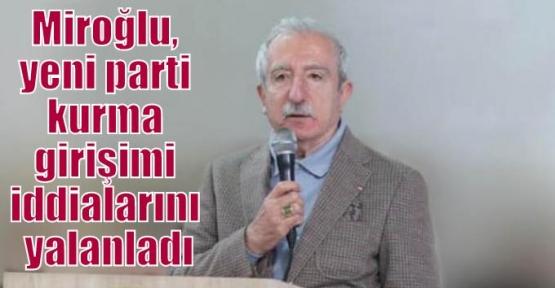 Miroğlu, yeni parti kurma girişimi iddialarını yalanladı