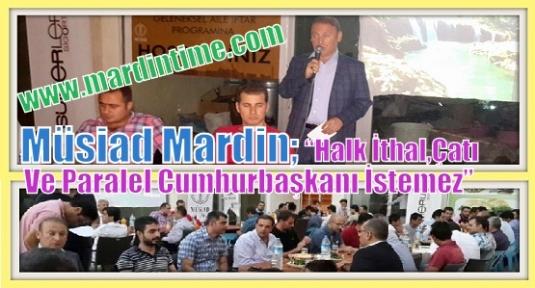 """Müsiad Mardin 'Halk İthal,Çatı Ve Paralel Cumhurbaşkanı İstemez"""""""