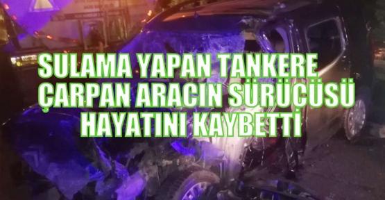 Sulama yapan tankere çarpan aracın sürücüsü hayatını kaybetti