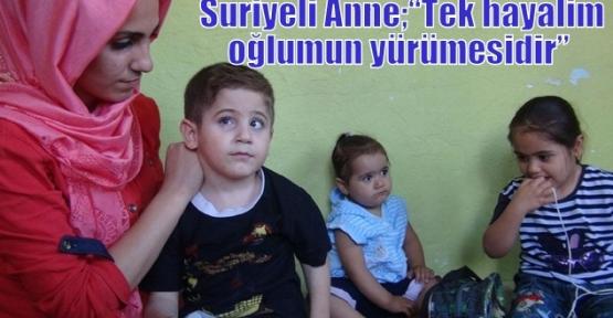 """Suriyeli Anne;""""Tek hayalim oğlumun yürümesidir"""""""