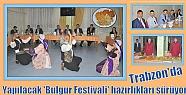 Trabzon'da yapılacak 'Bulgur Festivali'...