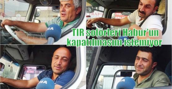 TIR şoförleri Habur'un kapatılmasını istemiyor