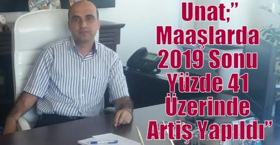 """Unat;""""Maaşlarda 2019 Sonu Yüzde 41 Üzerinde Artiş Olacak"""""""