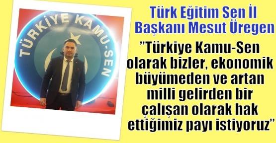 Üregen;''Türkiye Kamu-Sen olarak bizler, ekonomik büyümeden ve artan milli gelirden bir çalışan olarak hak ettiğimiz payı istiyoruz''