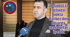 28 Şubat'ta gelinen nokta: Darbeciler dışarda mağdurlar içerde