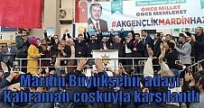 Mardin Büyükşehir adayı Kahraman coşkuyla karşılandı