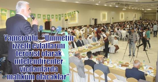 Yapıcıoğlu,  'Ümmetin izzetli evlatlarını terörist olarak nitelendirenler vicdanlarda mahkûm olacaklar'