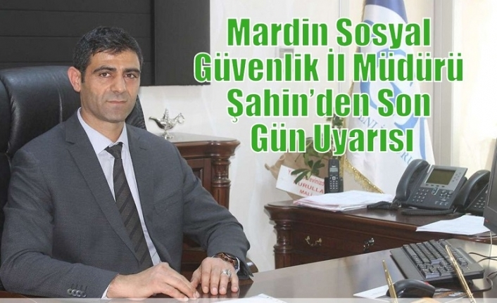 Mardin Sosyal Güvenlik İl Müdürü Şahin'den Son Gün Uyarısı